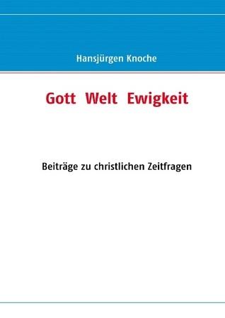 Gott  Welt  Ewigkeit: Beiträge zu christlichen Zeitfragen Hansjürgen Knoche