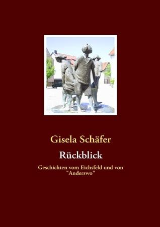 Rückblick: Geschichten vom Eichsfeld und von Anderswo Gisela Schäfer