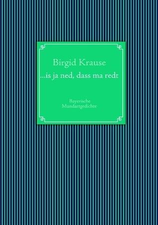 ...is ja ned, dass ma redt: Bayerische Mundartgedichte Birgid Krause