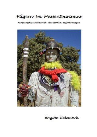 Pilgern im Massentourismus: Künstlerisches Erlebnisbuch über 2000 km auf Jakobswegen  by  Brigitte Halewitsch