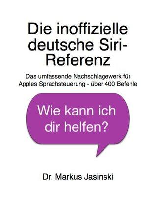 Die inoffizielle deutsche Siri-Referenz: Das umfassende Nachschlagewerk für Apples Sprachsteuerung - über 400 Befehle Markus Jasinski