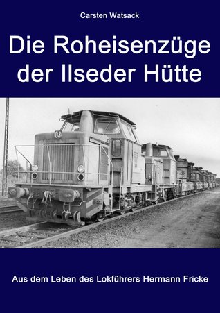 Die Roheisenzüge der Ilseder Hütte: Aus dem Leben der Lokführers Hermann Fricke  by  Carsten Watsack