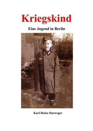 Kriegskind - Eine Jugend in Berlin  by  Karl-Heinz Darweger