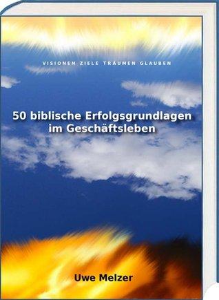 50 biblische Erfolgsgrundlagen im Geschäftsleben: Visionen Ziele Träumen Glauben und mehr aus einem der besten Know-how Handbücher der Welt! Uwe Melzer