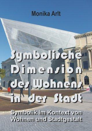 Symbolische Dimension des Wohnens in der Stadt: Symbolik im Kontext von Wohnen und Stadtgestalt  by  Monika Arlt