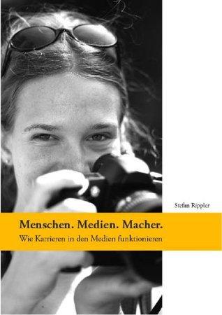Menschen. Medien. Macher.: Wie Karrieren in den Medien funktionieren. Stefan Rippler