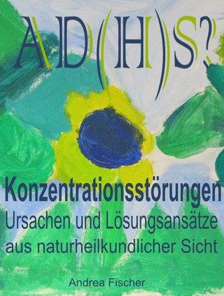AD(H)S? Konzentrationsstörungen: Ursachen und Lösungsansätze aus naturheilkundlicher Sicht  by  Andrea Fischer