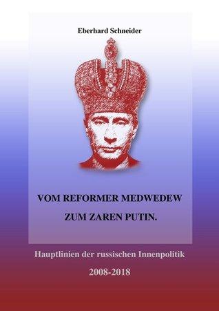 Vom Reformer Medwedew zum Zaren Putin: Hauptlinien der russischen Innenpolitik 2008-2018 Eberhard Schneider