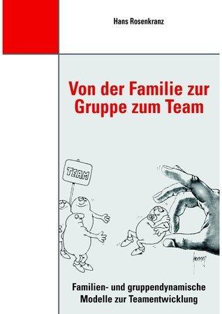 Von der Familie zur Gruppe zum Team: Familien- und gruppendynamische Modelle zur Teamentwicklung Dr. Hans Rosenkranz