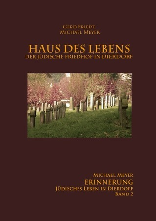 Haus des Lebens - Der Jüdische Friedhof Dierdorf: Band 2 ERINNERUNG - Jüdisches Leben in Dierdorf Michael      Meyer