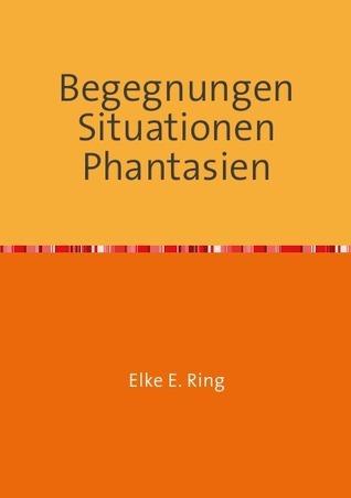 Begegnungen Situationen Phantasien: Kurzgeschichten Lyrik Prosa  by  Elke E. Ring