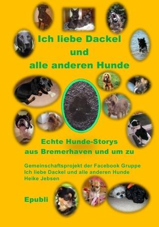 Ich liebe Dackel und alle anderen Hunde: Echte Geschichten über unsere vierbeinigen Mitbewohnern, in Bremerhaven und um zu  by  Heike  Jebsen