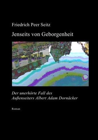 Jenseits von Geborgenheit: Der unerhörte Fall des Außenseiters Albert Adam Dornäcker  by  Friedrich Peer Seitz