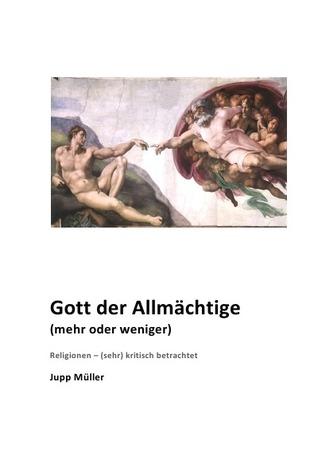 Gott der Allmächtige (mehr oder weniger): Religionen – (sehr) kritisch betrachtet  by  Josef Müller