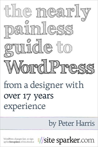 The Nearly Painless Guide to WordPress : From A Designer With 17 Years Experience: An A to Z guide to building your first website with WordPress.  by  Peter Harris
