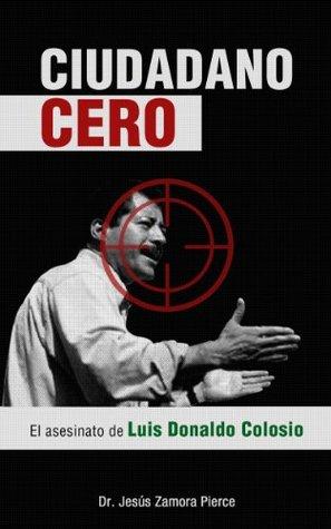 Ciudadano Cero: El asesinato de Luis Donaldo Colosio Jesus Zamora Pierce