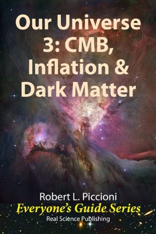 Our Universe 3: CMB, Inflation & Dark Matter (Everyones Guide Series)  by  Robert L. Piccioni