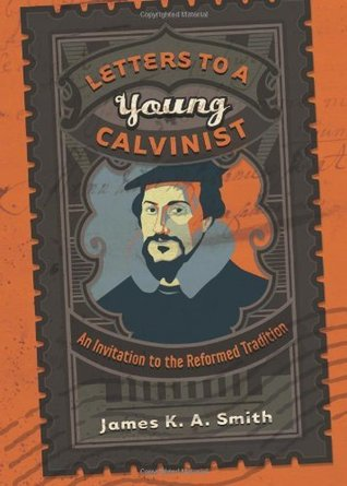 Letters to a Young Calvinist: An Invitation to the Reformed Tradition  by  James K.A. Smith