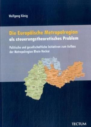 Die Europäische Metropolregion als steuerungstheoretisches Problem: Politische und gesellschaftliche Initiativen zum Aufbau der Metropolregion Rhein-Neckar  by  Wolfgang König