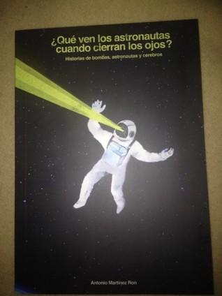 ¿Que ven los astronautas cuando cierran los ojos? Historias de astronautas, bombas atómicas y cerebros. Antonio Martínez Ron
