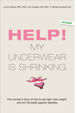 Help! My Underwear Is Shrinking : One womans story of how to eat right, lose weight, and win the battle against diabetes  by  Jo Ann Hattner