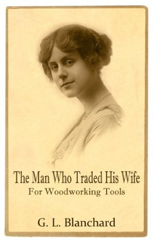 The Man Who Traded His Wife For Woodworking Tools  by  G. Blanchard