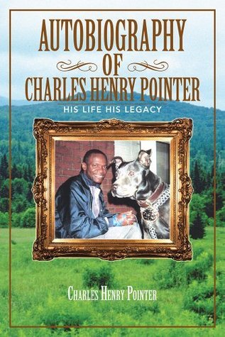 AUTOBIOGRAPHY OF CHARLES HENRY POINTER: HIS LIFE HIS LEGACY Charles Henry Pointer