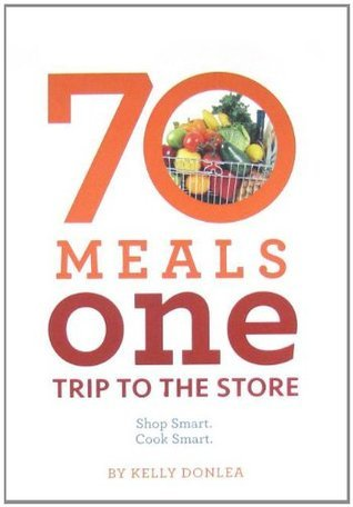 70 Meals One Trip to the Store: Shop Smart. Cook Smart  by  Kelly Donlea