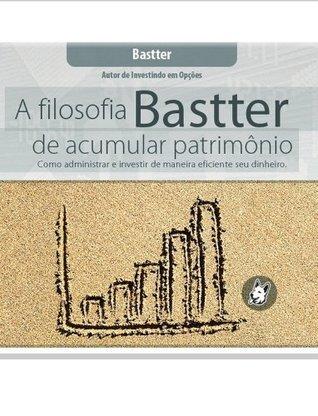 A Filosofia Bastter de Acumular Patrimônio Bastter