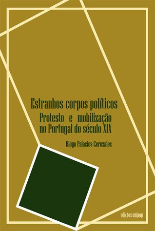 Estranhos corpos políticos : protesto e mobilização no Portugal do século XIX  by  Diego Palacios Cerezales
