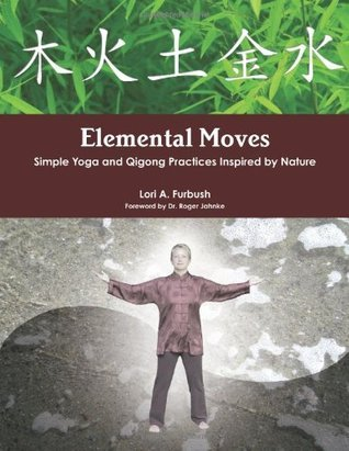 Elemental Moves: Simple Yoga and Qigong Practices Inspired Nature by Lori Furbush