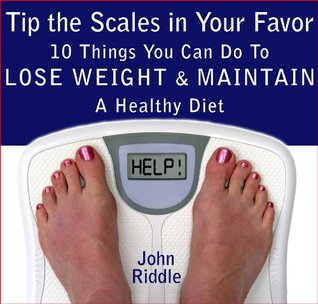 Tip the Scales in Your Favor: 10 Things You Can Do To Lose Weight and Maintain A Healthy Diet John Riddle