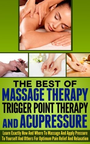 The Best Of Massage Therapy, Trigger Point Therapy, And Acupressure - Learn Exactly How And Where To Massage And Apply Pressure To Yourself And Others ... triggerpoint therapy, acupressure therapy) Ace McCloud