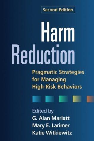 Harm Reduction, Second Edition: Pragmatic Strategies for Managing High-Risk Behaviors  by  G. Alan Marlatt