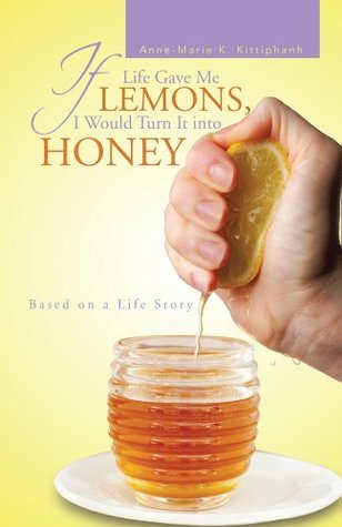 If Life Gave Me Lemons, I Would Turn It Into Honey: Based on a Life Story  by  Anne-Marie K. Kittiphanh