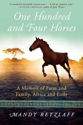 One Hundred and Four Horses: A Memoir of Farm and Family, Africa and Exile  by  Mandy Retzlaff