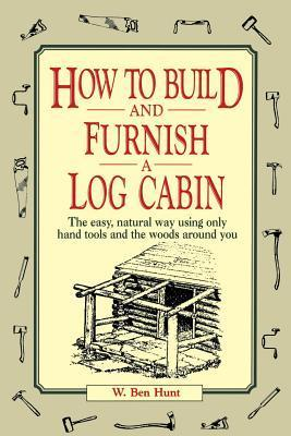 How to Build and Furnish a Log Cabin: The Easy, Natural Way Using Only Hand Tools and the Woods Around You  by  W. Ben Hunt