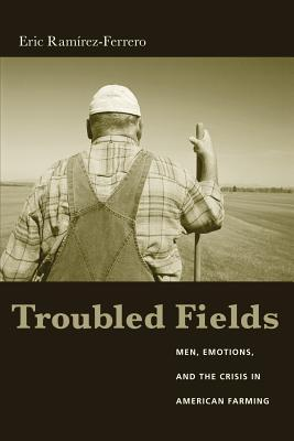 Troubled Fields: Men, Emotions, and the Crisis in American Farming Eric Ramirez-Ferrero