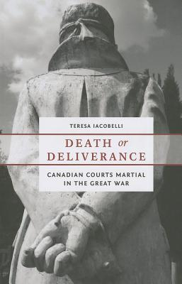 Death or Deliverance: Canadian Courts Martial in the Great War Teresa Iacobelli