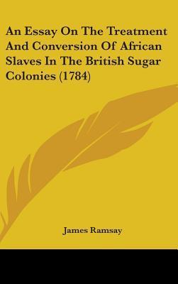 An Essay on the Treatment and Conversion of African Slaves in the British Sugar Colonies (1784) James H. Ramsay
