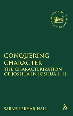 Conquering Character: The Characterization of Joshua in Joshua 1-11  by  Sarah Lebhar Hall