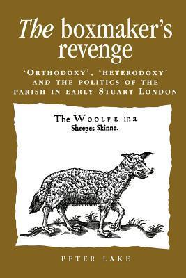 The Boxmakers Revenge: Orthodoxy, Heterodoxy and the Politics of the Parish in Early Stuart London Peter Lake