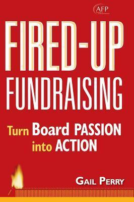 Fired-Up Fundraising: Turn Board Passion Into Action (AFP Fund Development Series) (The AFP/Wiley Fund Development Series)  by  Gail Perry