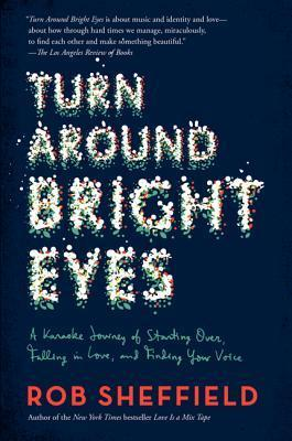 Turn Around Bright Eyes: A Karaoke Journey of Starting Over, Falling in Love, and Finding Your Voice Rob Sheffield