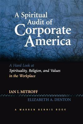 A Spiritual Audit of Corporate America: A Hard Look at Spirituality, Religion, and Values in the Workplace Ian I. Mitroff