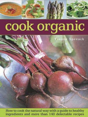 Cook Organic: How to Cook the Natural Way with a Guide to Healthy Ingredients and More Than 140 Delectable Recipes Ysanne Spevak