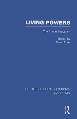 Living Powers(rle Edu K): The Arts in Education Peter Abbs