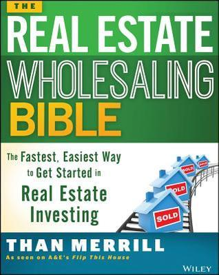 The Real Estate Wholesaling Bible: The Fastest, Easiest Way to Get Started in Real Estate Investing Than Merrill