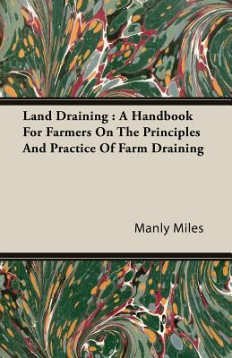 Land Draining: A Handbook for Farmers on the Principles and Practice of Farm Draining  by  Manly Miles