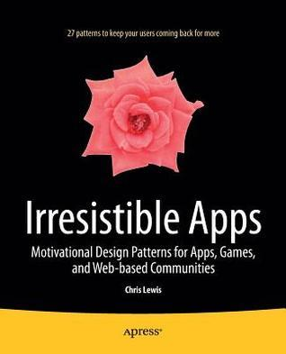 Irresistible Apps: Motivational Design Patterns for Apps, Games, and Web-Based Communities  by  Chris Lewis